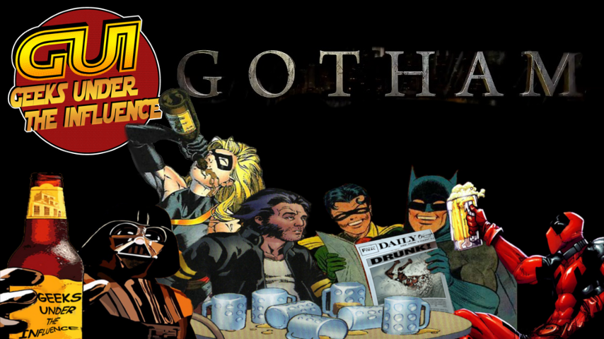 GEEKS UNDER THE INFLUENCE 120 – GOTHAM: NOW WITH 50% MORE BATS!